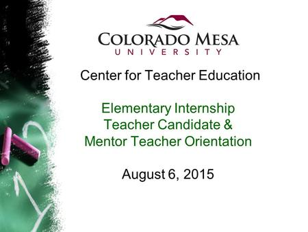 Center for Teacher Education Elementary Internship Teacher Candidate & Mentor Teacher Orientation August 6, 2015.