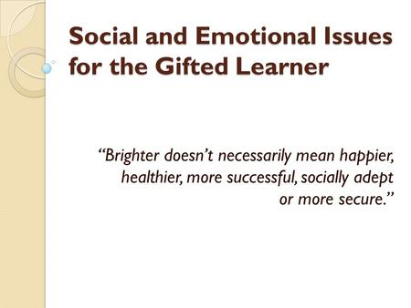 "Social and Emotional Issues for the Gifted Learner ""Brighter doesn't necessarily mean happier, healthier, more successful, socially adept or more secure."""