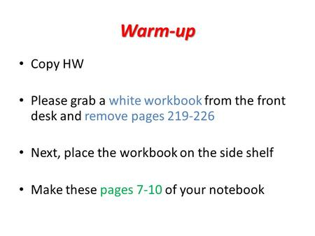 Warm-up Copy HW Please grab a white workbook from the front desk and remove pages 219-226 Next, place the workbook on the side shelf Make these pages 7-10.
