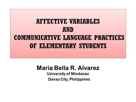 AFFECTIVE VARIABLES AND COMMUNICATIVE LANGUAGE PRACTICES OF ELEMENTARY STUDENTS Maria Bella R. Alvarez University of Mindanao Davao City, Philippines.