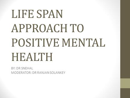 LIFE SPAN APPROACH TO POSITIVE MENTAL HEALTH BY: DR SNEHAL MODERATOR: DR RANJAN SOLANKEY.