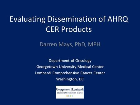 Evaluating Dissemination of AHRQ CER Products Darren Mays, PhD, MPH Department of Oncology Georgetown University Medical Center Lombardi Comprehensive.