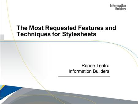 Copyright 2007, Information Builders. Slide 1 The Most Requested Features and Techniques for Stylesheets Renee Teatro Information Builders.