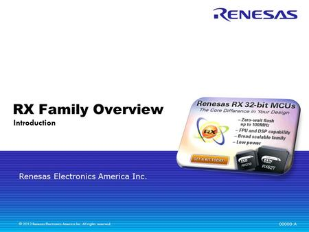 Renesas Electronics America Inc. © 2012 Renesas Electronics America Inc. All rights reserved. RX Family Overview Introduction 00000-A.