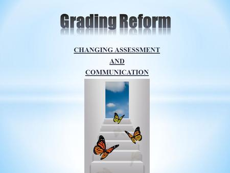 CHANGING ASSESSMENT AND COMMUNICATION. Belief Statement Grades should be an effective means of communicating academic and social progress The language.