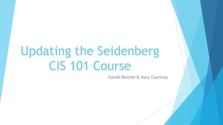Updating the Seidenberg CIS 101 Course Daniel Reicher & Mary Courtney.