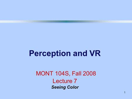 1 Perception and VR MONT 104S, Fall 2008 Lecture 7 Seeing Color.