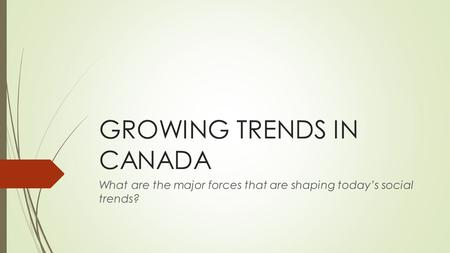 GROWING TRENDS IN CANADA What are the major forces that are shaping today's social trends?