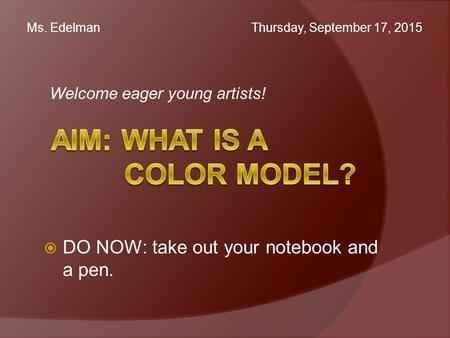 Welcome eager young artists! Ms. Edelman Thursday, September 17, 2015  DO NOW: take out your notebook and a pen.