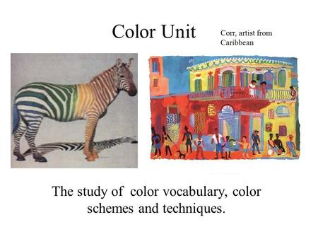 Color Unit The study of color vocabulary, color schemes and techniques. Corr, artist from Caribbean.