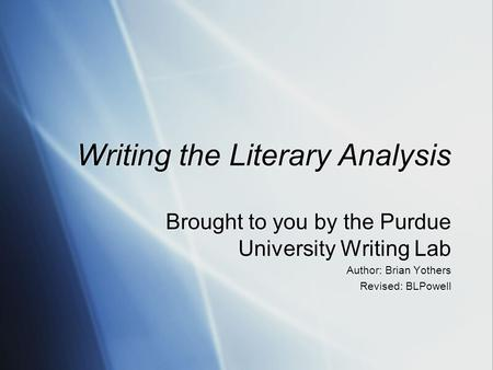 Writing the Literary Analysis Brought to you by the Purdue University Writing Lab Author: Brian Yothers Revised: BLPowell Brought to you by the Purdue.