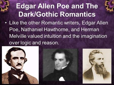 Edgar Allen Poe and The Dark/Gothic Romantics Like the other Romantic writers, Edgar Allen Poe, Nathaniel Hawthorne, and Herman Melville valued intuition.
