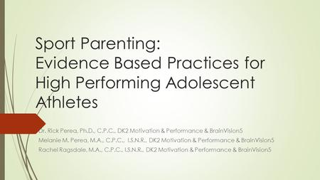 Sport Parenting: Sport Parenting: Evidence Based Practices for High Performing Adolescent Athletes Dr. Rick Perea, Ph.D., C.P.C., DK2 Motivation & Performance.