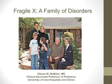 Fragile X: A Family of Disorders Dianne M. McBrien, MD Clinical Associate Professor of Pediatrics University of Iowa Hospitals and Clinics.