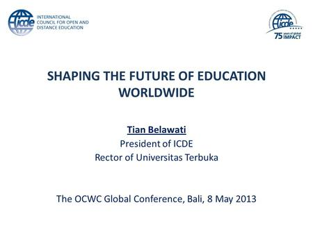 SHAPING THE FUTURE OF EDUCATION WORLDWIDE Tian Belawati President of ICDE Rector of Universitas Terbuka The OCWC Global Conference, Bali, 8 May 2013.