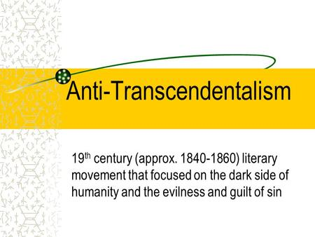 Anti-Transcendentalism 19 th century (approx. 1840-1860) literary movement that focused on the dark side of humanity and the evilness and guilt of sin.