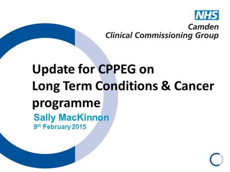 Update for CPPEG on Long Term Conditions & Cancer programme Sally MacKinnon 9 th February 2015.