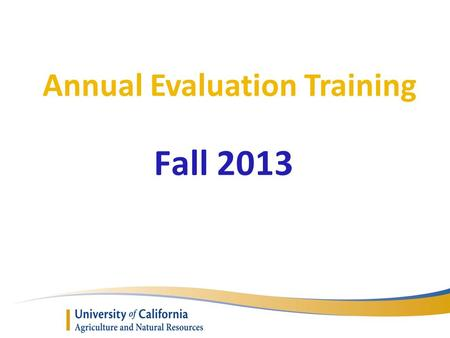 Annual Evaluation Training Fall 2013. Presenters o Executive Director Kim Rodrigues ANR Academic Personnel Unit (APU) o Assistance from the AAC Personnel.