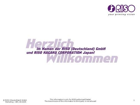 © RISO (Deutschland) GmbH Marketing – JEH, 06/2005 1 This information is only for RISO authorised Dealer! The transmission of this information to third.