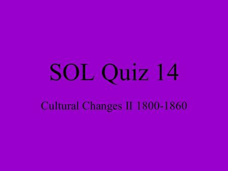 SOL Quiz 14 Cultural Changes II 1800-1860. 1. Which person has been called the Father of the American Industrial Revolution? a. John Rolfe b. Eli Whitney.