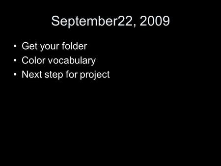 September22, 2009 Get your folder Color vocabulary Next step for project.