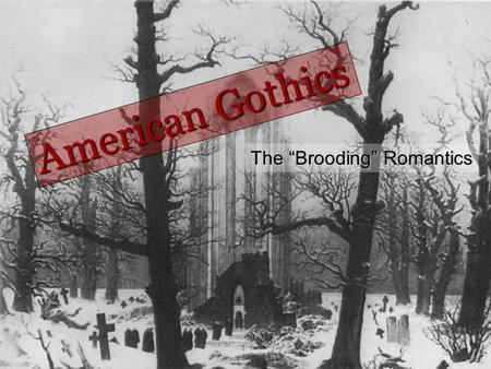 "The ""Brooding"" Romantics American Gothics. Gothic elements a setting in a castle, ancestral family home, vault or crypt. a vendetta or vengeance perpetrated."