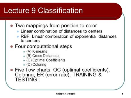 軟體實作與計算實驗 1 Lecture 9 Classification Two mappings from position to color Linear combination of distances to centers RBF: Linear combination of exponential.