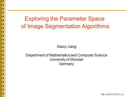 Exploring the Parameter Space of Image Segmentation Algorithms Talk at NCHU 2010 - p 1 TexPoint fonts used in EMF. Read the TexPoint manual before you.