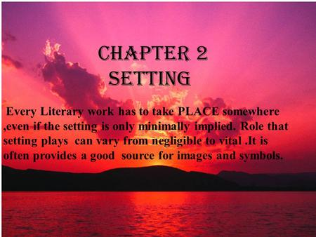 CHAPTER 2 SETTING Every Literary work has to take PLACE somewhere,even if the setting is only minimally implied. Role that setting plays can vary from.