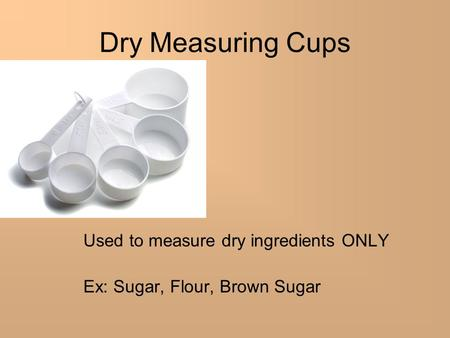 Used to measure dry ingredients ONLY Ex: Sugar, Flour, Brown Sugar