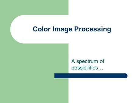 Color Image Processing A spectrum of possibilities…