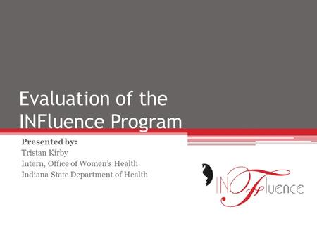 Evaluation of the INFluence Program Presented by: Tristan Kirby Intern, Office of Women's Health Indiana State Department of Health.