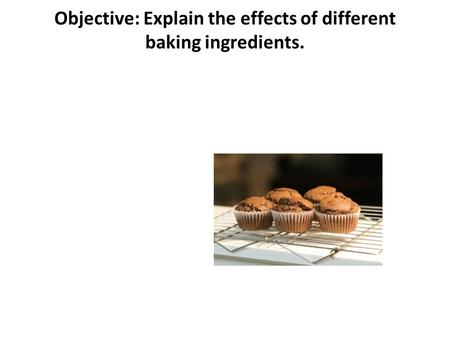 Objective: Explain the effects of different baking ingredients.
