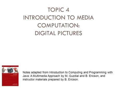 TOPIC 4 INTRODUCTION TO MEDIA COMPUTATION: DIGITAL PICTURES Notes adapted from Introduction to Computing and Programming with Java: A Multimedia Approach.