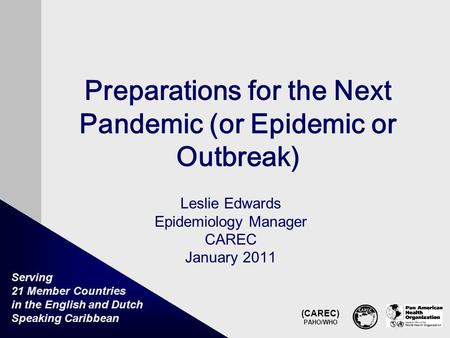 (CAREC) PAHO/WHO Serving 21 Member Countries in the English and Dutch Speaking Caribbean Preparations for the Next Pandemic (or Epidemic or Outbreak) Leslie.