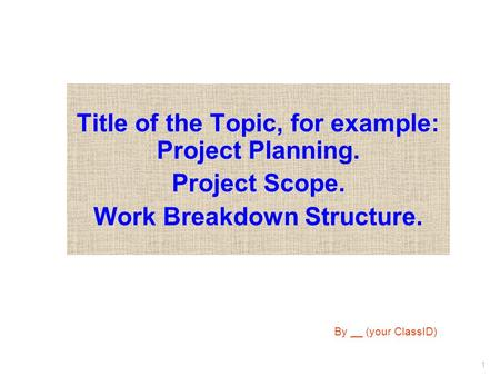 1 Title of the Topic, for example: Project Planning. Project Scope. Work Breakdown Structure. By __ (your ClassID)