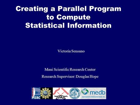Creating a Parallel Program to Compute Statistical Information Victoria Sensano Maui Scientific Research Center Research Supervisor: Douglas Hope.