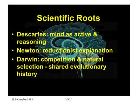 11 September 1998HKU Scientific Roots Descartes: mind as active & reasoning Newton: reductionist explanation Darwin: competition & natural selection -