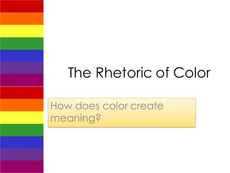 The Rhetoric of Color How does color create meaning?