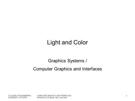 COLLEGE OF ENGINEERING UNIVERSITY OF PORTO COMPUTER GRAPHICS AND INTERFACES / GRAPHICS SYSTEMS JGB / AAS 2004 1 Light and Color Graphics Systems / Computer.