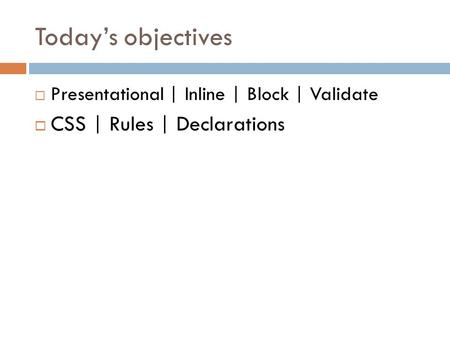 Today's objectives  Presentational | Inline | Block | Validate  CSS | Rules | Declarations.