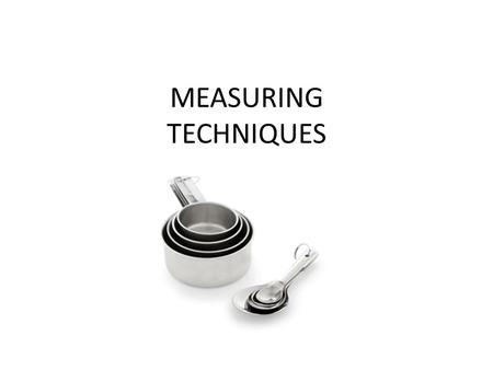 MEASURING TECHNIQUES. MEASURING TECHNIQUES TO USE: SPOON IN, LEVEL OFF SPOON IN, PACK DOWN, LEVEL OFF POUR IN AT EYE LEVEL CRACK INTO A SEPARATE BOWL.