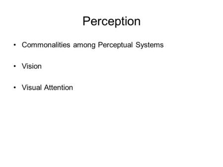 Perception Commonalities among Perceptual Systems Vision Visual Attention.