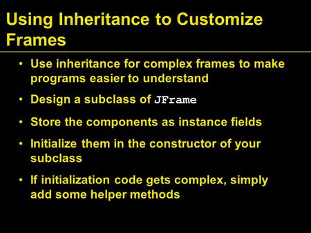 Using Inheritance to Customize Frames Use inheritance for complex frames to make programs easier to understand Design a subclass of JFrame Store the components.