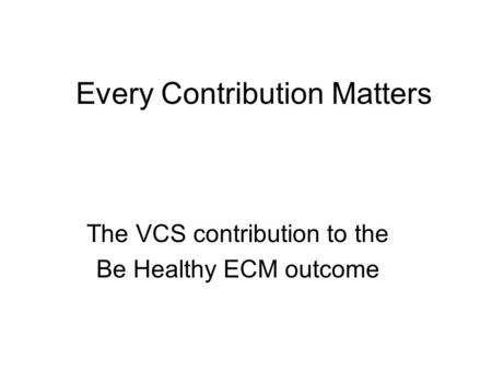 Every Contribution Matters The VCS contribution to the Be Healthy ECM outcome.