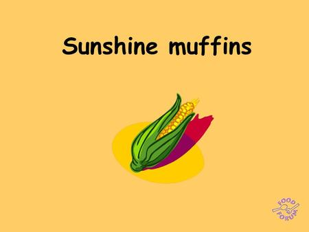 Sunshine muffins. Ingredients: 100g plain flour, 1 x 15ml spoon baking powder, 100g polenta, 100g grated cheddar or parmesan cheese, 300ml milk, 2 medium.