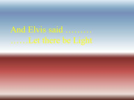 And Elvis said ……… ……Let there be Light The Visible Spectrum.