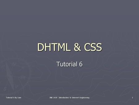 Tutorial 6 By Sam INE 1020 Introduction to Internet Engineering 1 DHTML & CSS Tutorial 6.