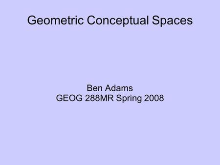 Geometric Conceptual Spaces Ben Adams GEOG 288MR Spring 2008.