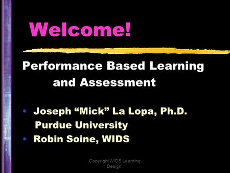 "Copyright WIDS Learning Design. Welcome! Performance Based Learning and Assessment Joseph ""Mick"" La Lopa, Ph.D. Purdue University Robin Soine, WIDS."